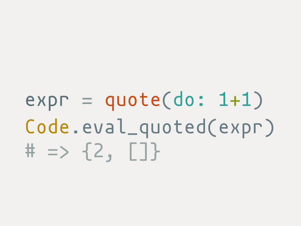 expr = quote(do: 1+1) Code.eval_quoted(expr) # ...
