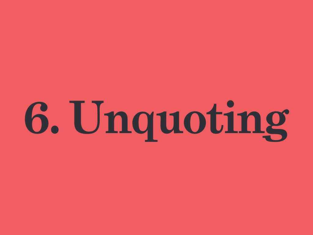 6. Unquoting
