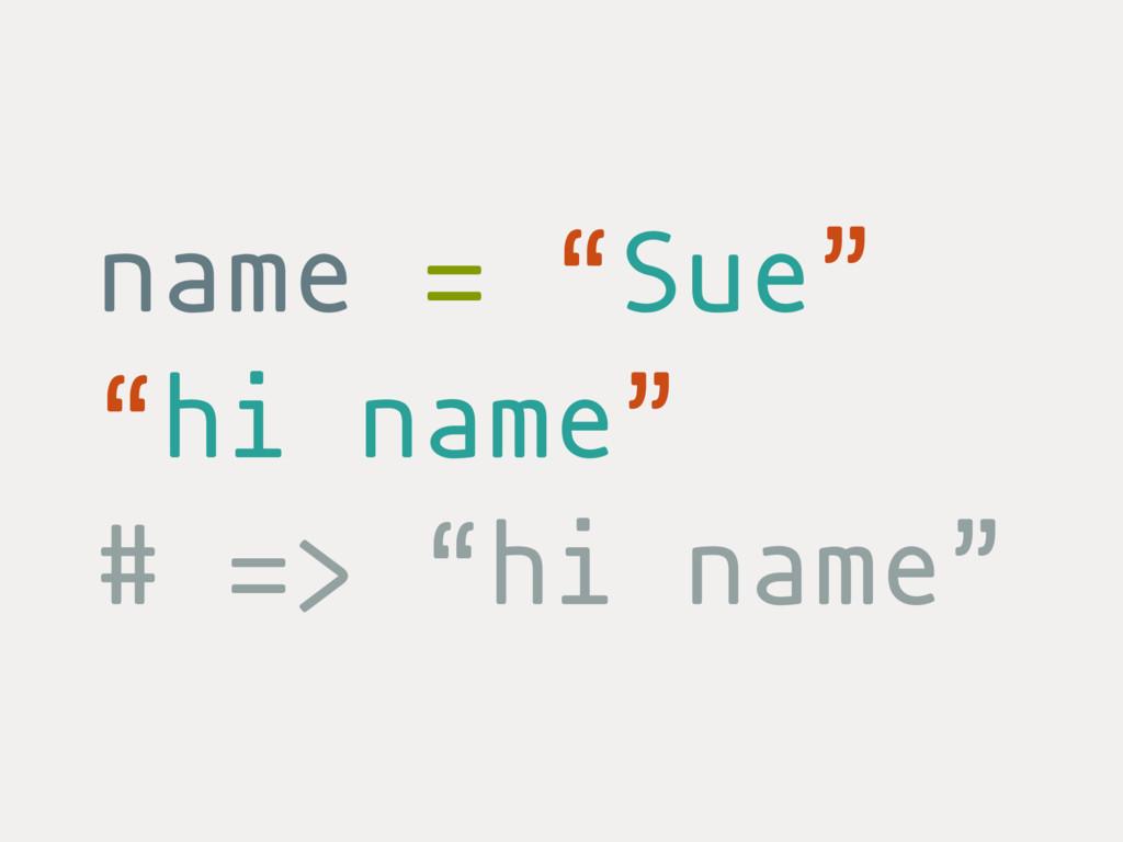 """name = """"Sue"""" """"hi name"""" # => """"hi name"""""""