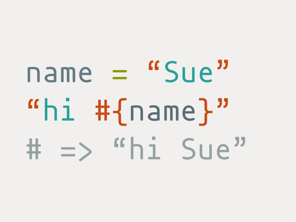 "name = ""Sue"" ""hi #{name}"" # => ""hi Sue"""