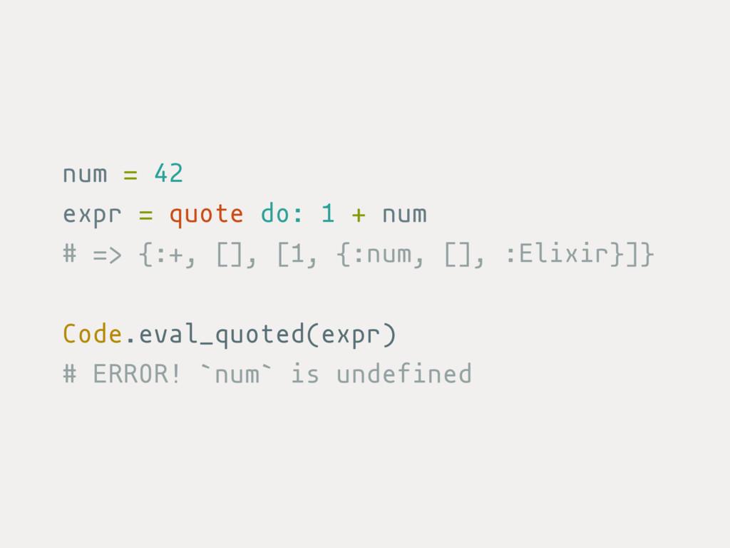 num = 42 expr = quote do: 1 + num # => {:+, [],...