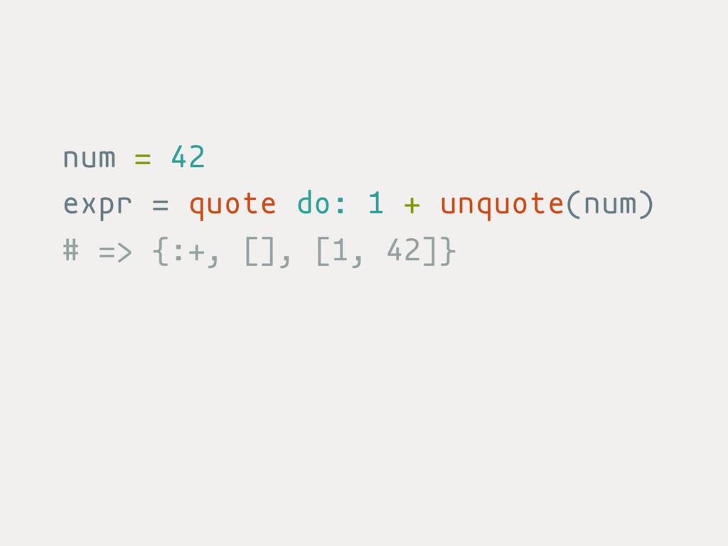 num = 42 expr = quote do: 1 + unquote(num) # =>...