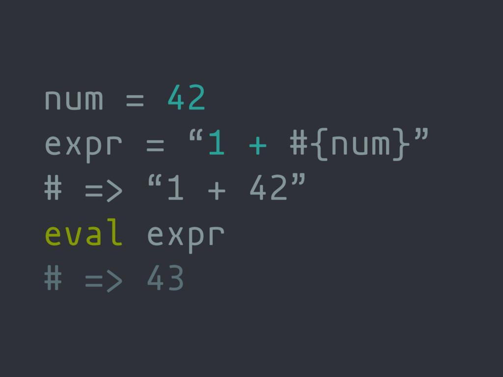 """num = 42 expr = """"1 + #{num}"""" # => """"1 + 42"""" eval..."""