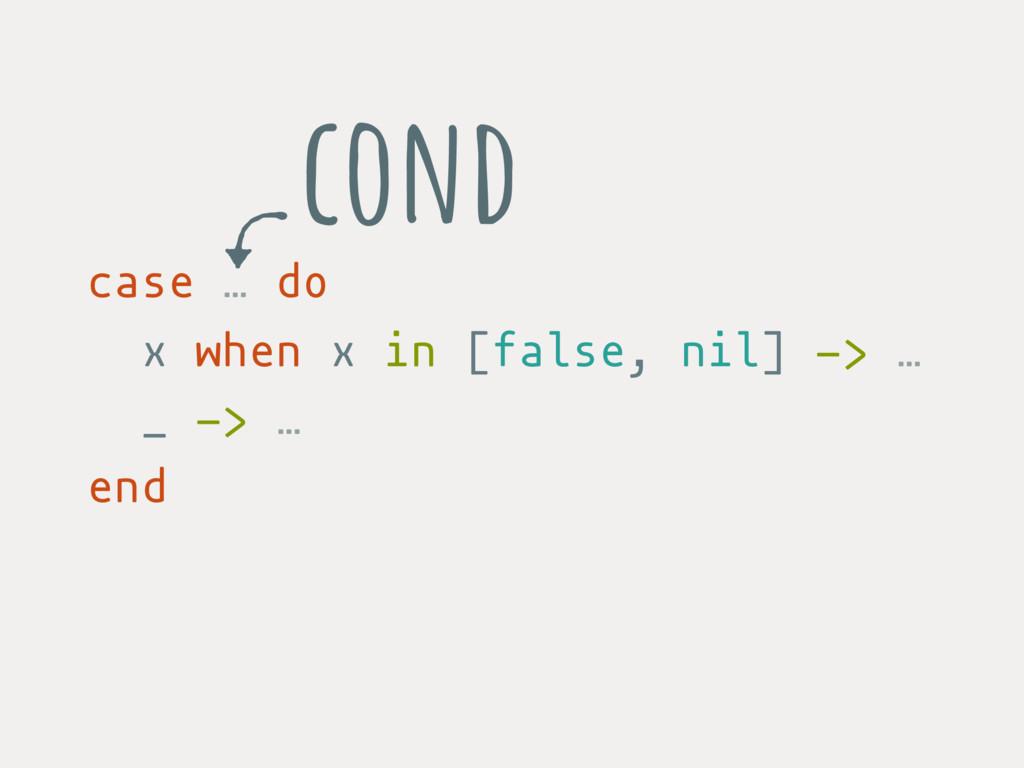 case … do x when x in [false, nil] -> … _ -> … ...