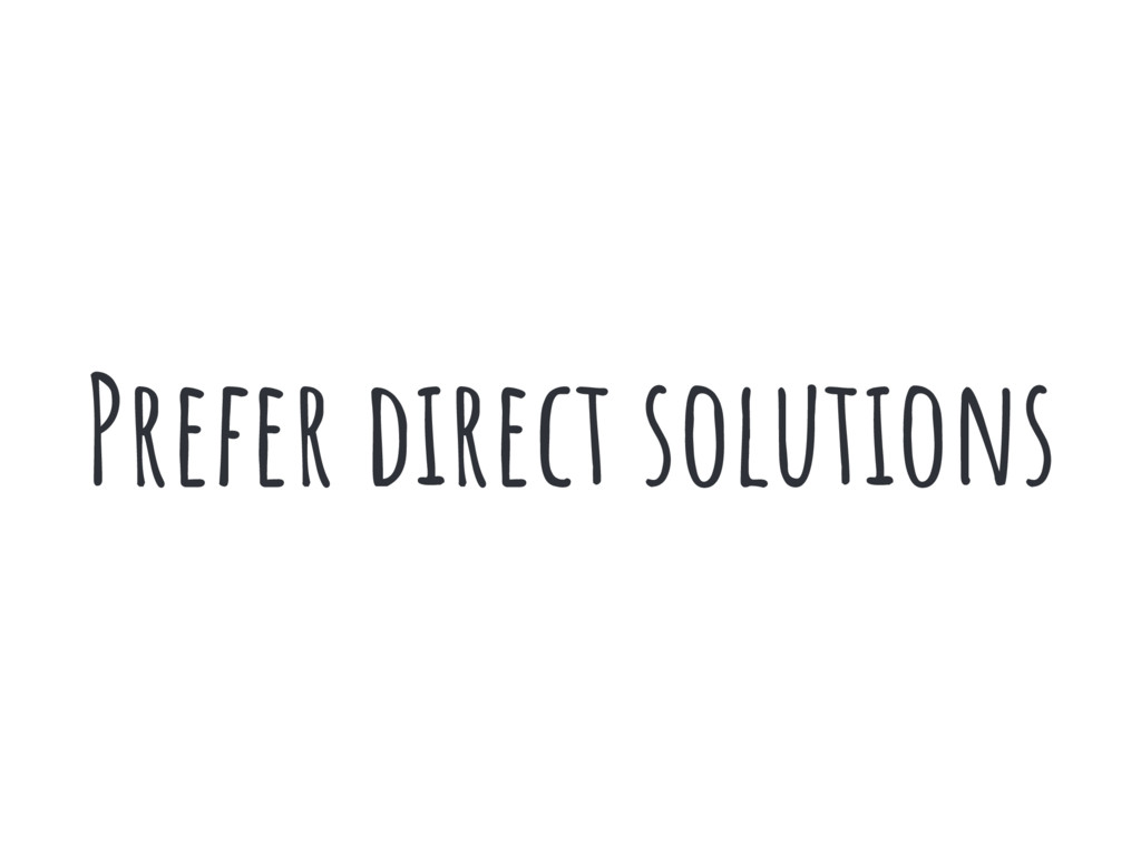 Prefer direct solutions