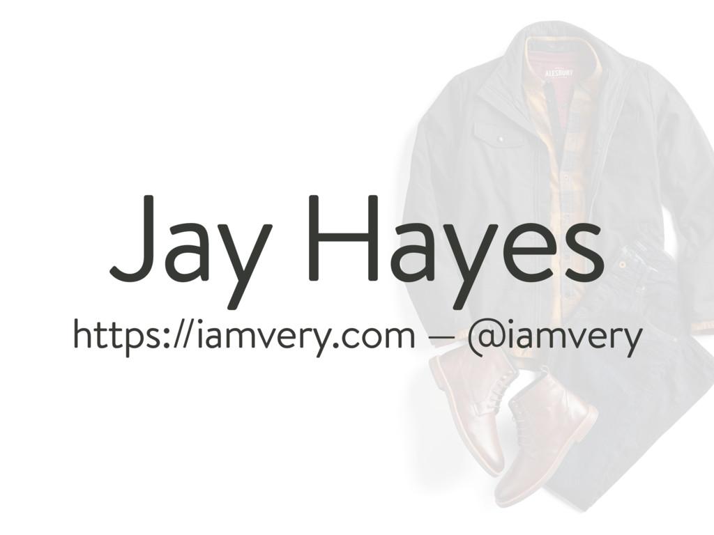 https://iamvery.com — @iamvery Jay Hayes