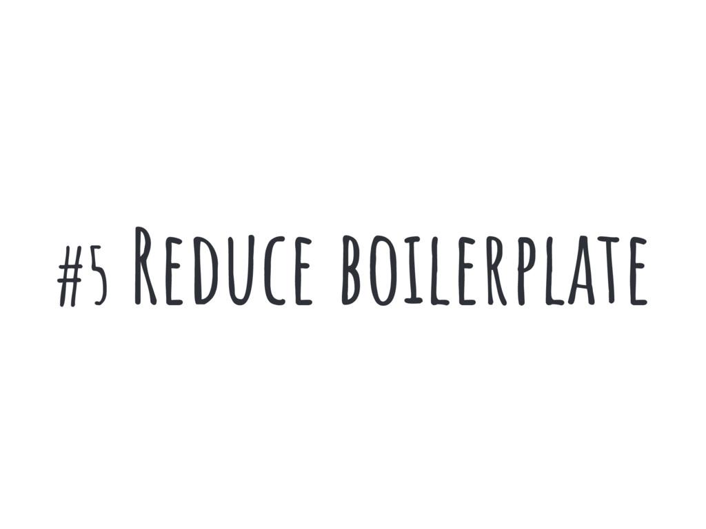 #5 Reduce boilerplate