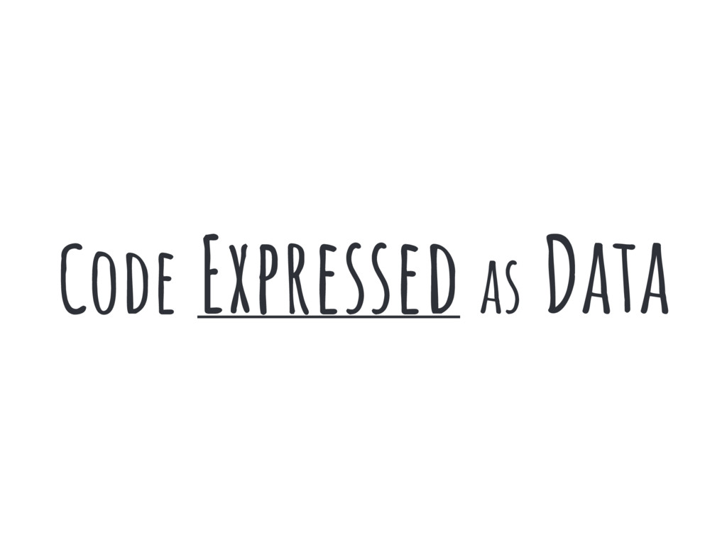 Code Expressed as Data