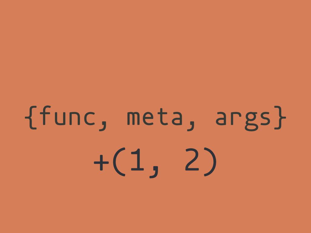 {func, meta, args} +(1, 2)