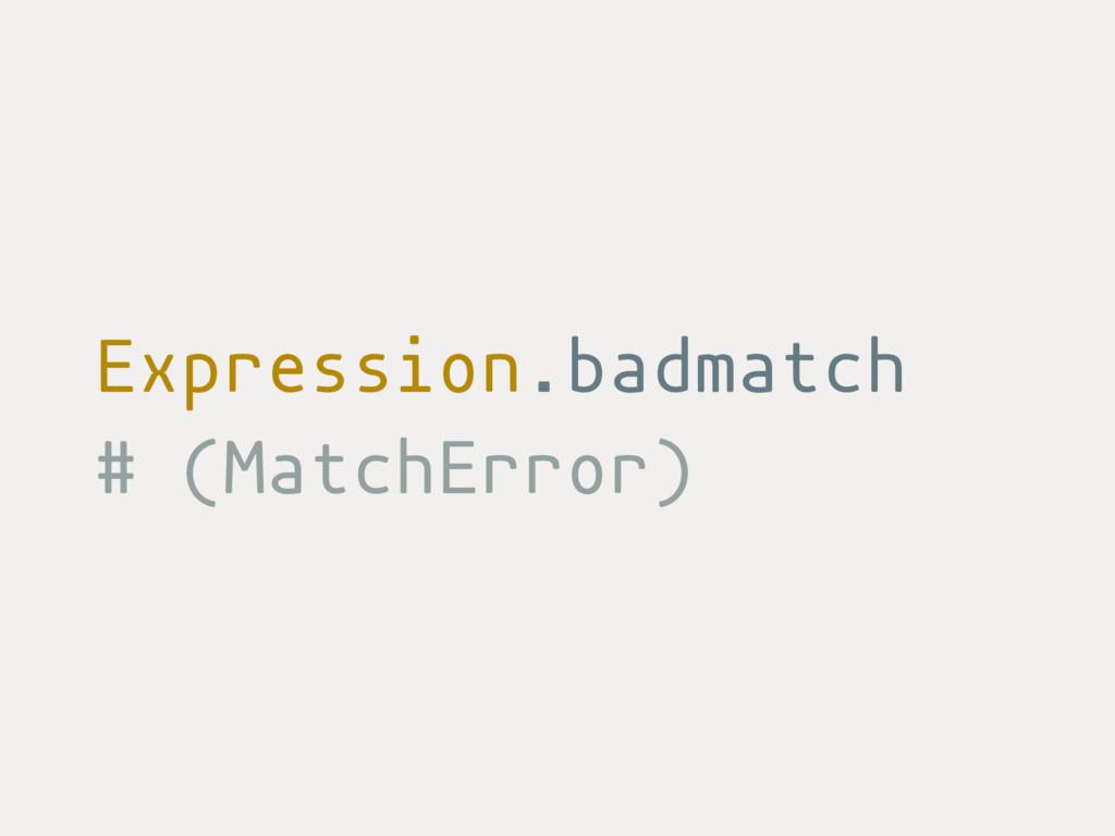 Expression.badmatch # (MatchError)