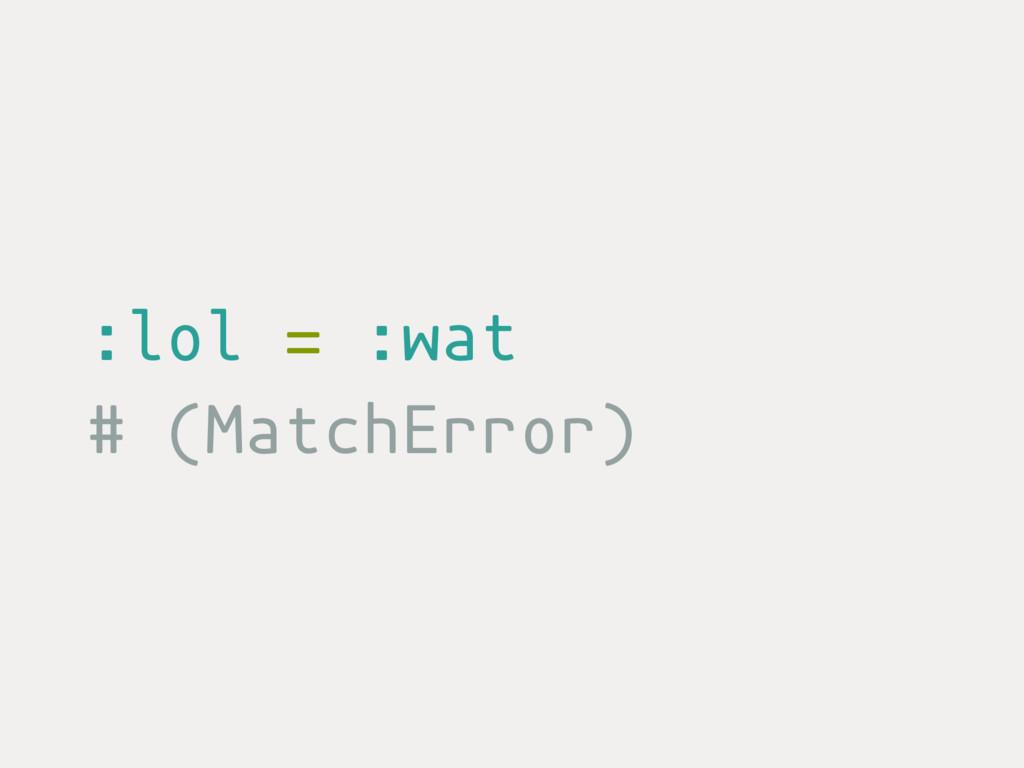 :lol = :wat # (MatchError)