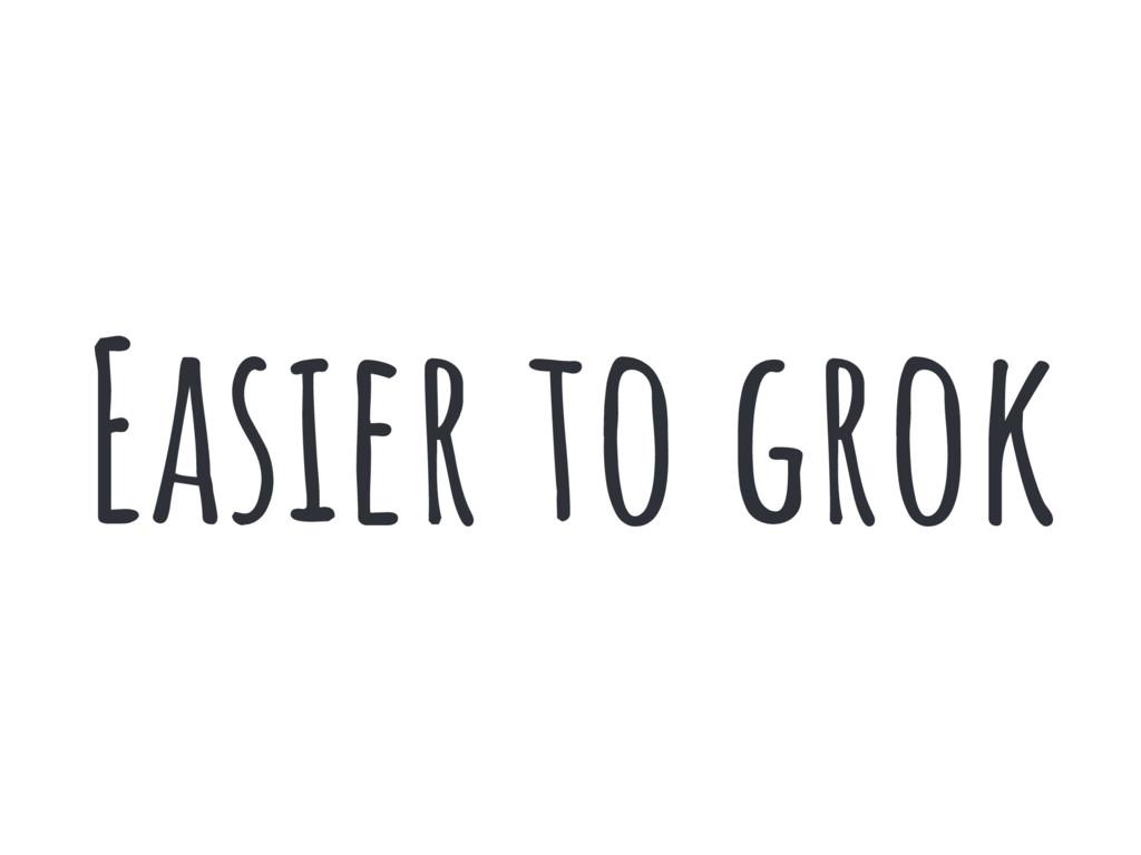 Easier to grok