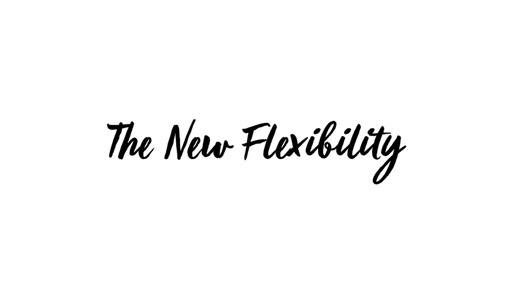 The New Flexibility