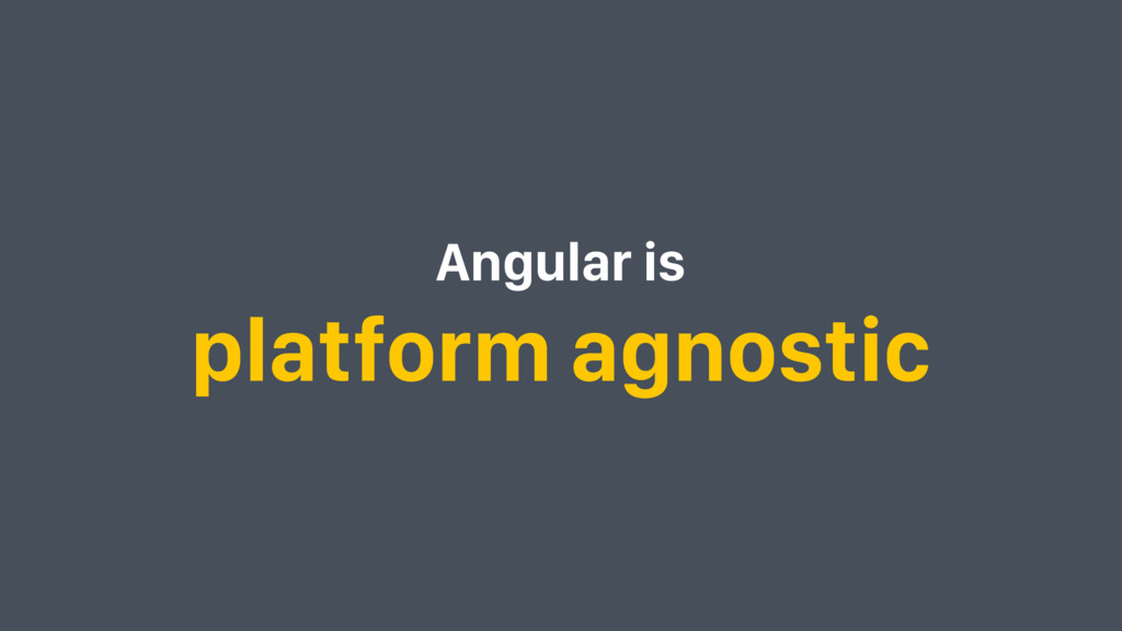 Angular is platform agnostic