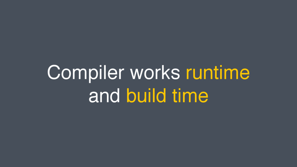 Compiler works runtime and build time