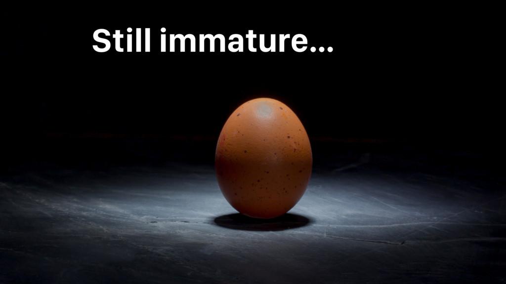 Still immature…
