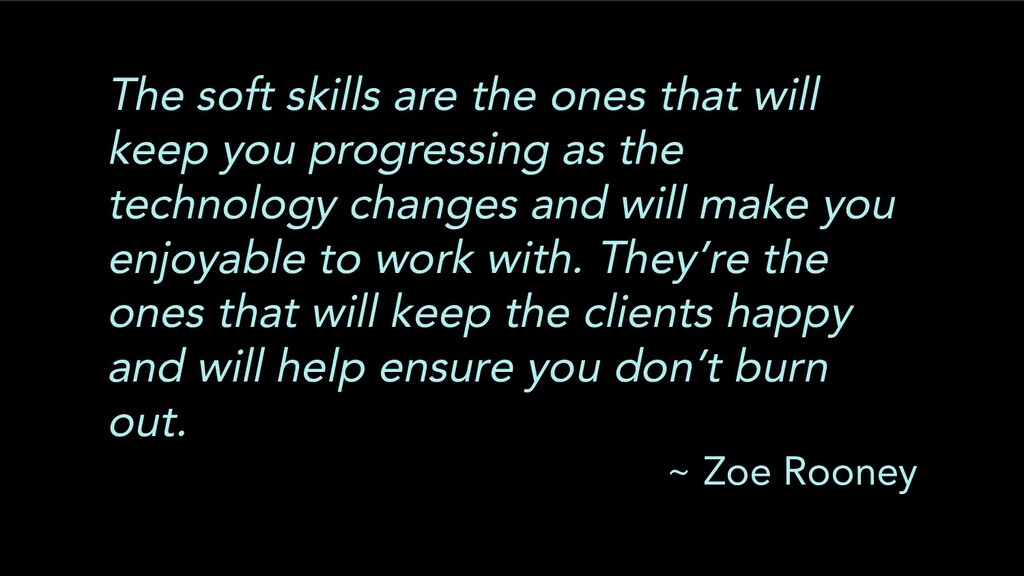 The soft skills are the ones that will keep you...