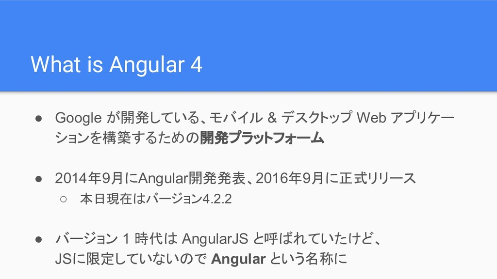 What is Angular 4 ● Google が開発している、モバイル & デスクトッ...