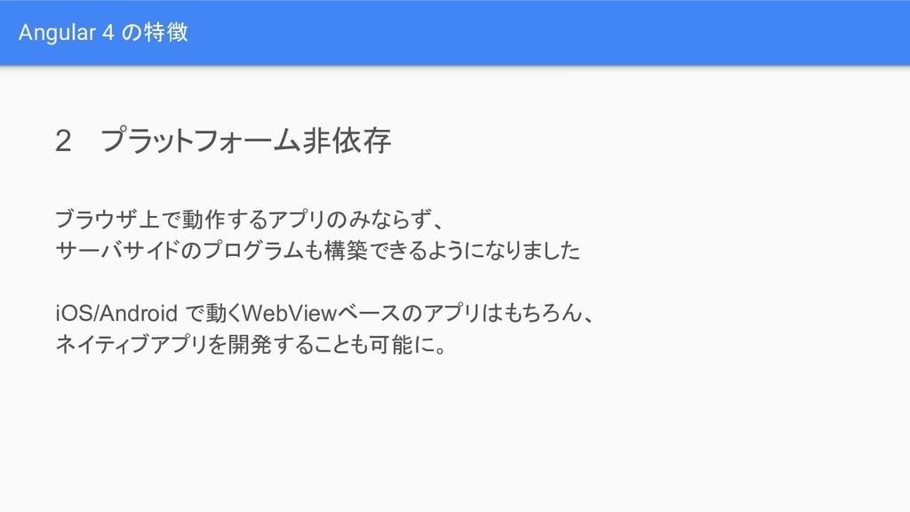 Angular 4 の特徴 2 プラットフォーム非依存 ブラウザ上で動作するアプリのみならず、...