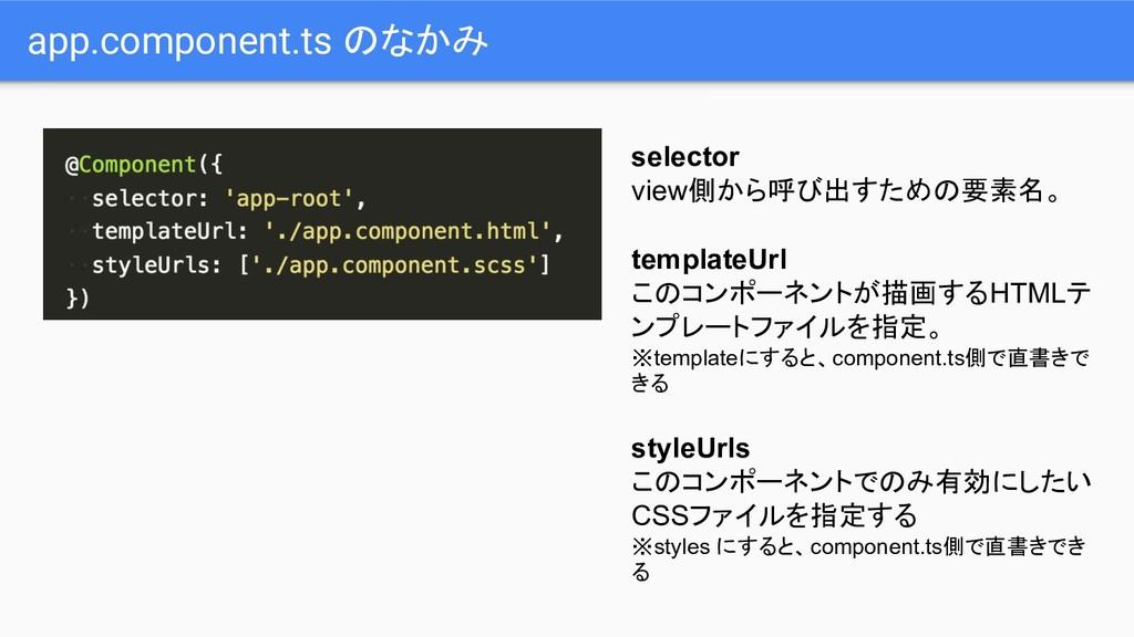 app.component.ts のなかみ selector view側から呼び出すための要素...