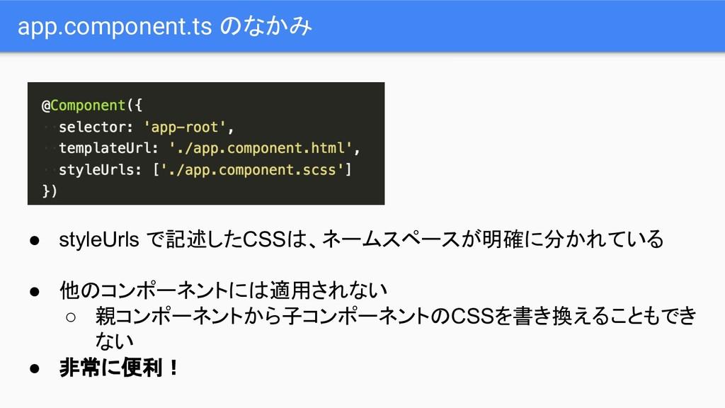 app.component.ts のなかみ ● styleUrls で記述したCSSは、ネーム...
