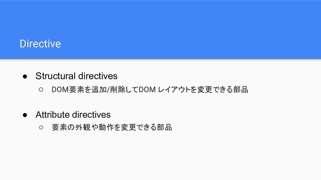 Directive ● Structural directives ○ DOM要素を追加/削除...