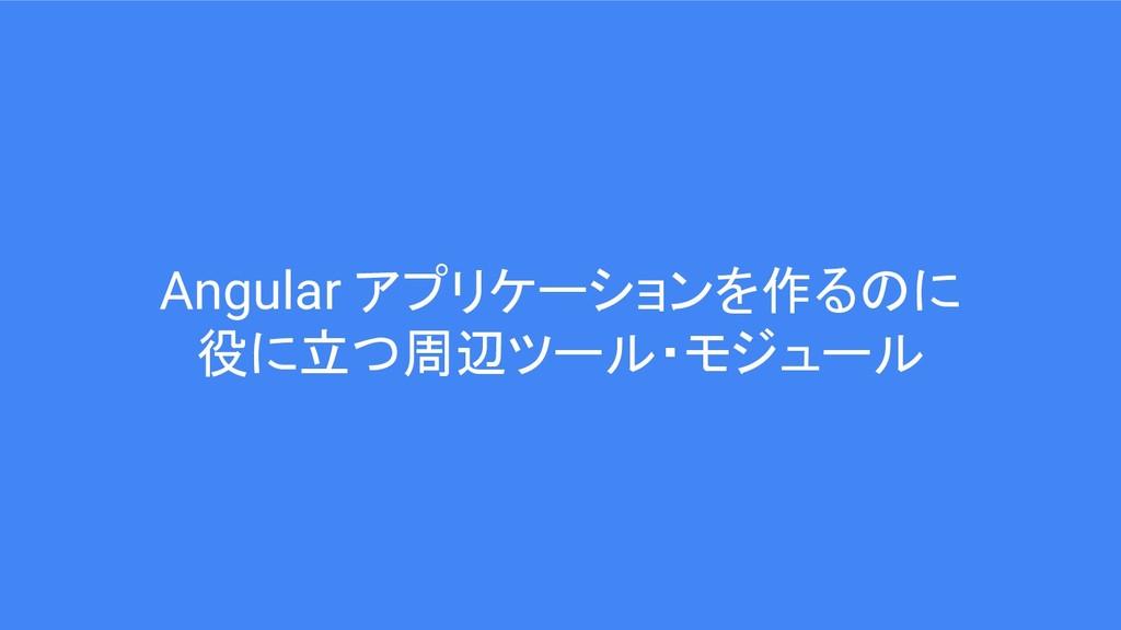 Angular アプリケーションを作るのに 役に立つ周辺ツール・モジュール