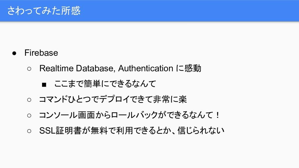 さわってみた所感 ● Firebase ○ Realtime Database, Authen...