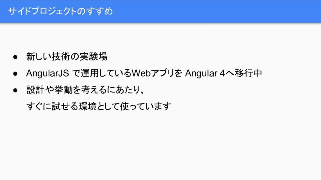 サイドプロジェクトのすすめ ● 新しい技術の実験場 ● AngularJS で運用しているWe...