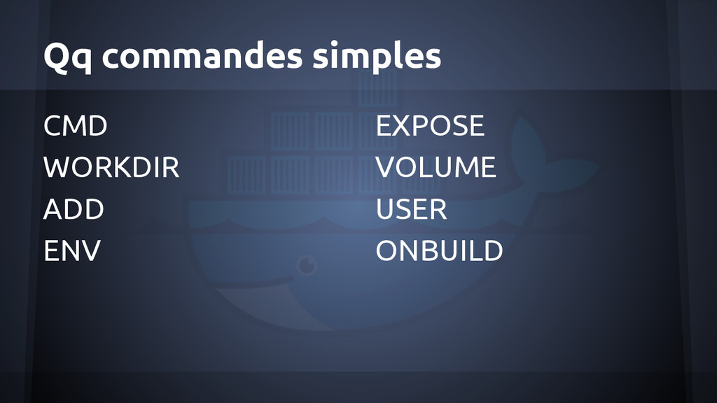 Qq commandes simples CMD WORKDIR ADD ENV EXPOSE...