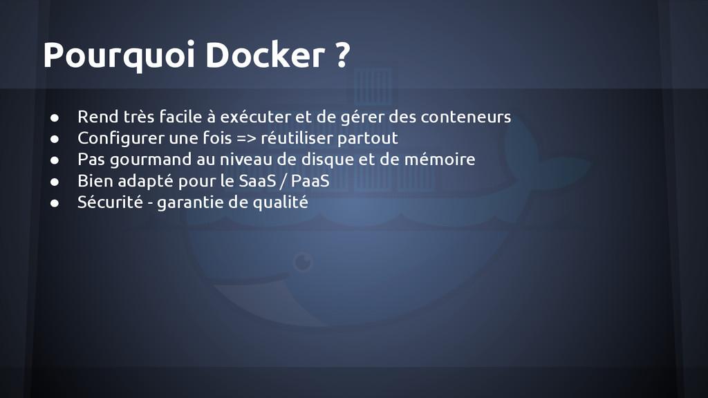 Pourquoi Docker ? ● Rend très facile à exécuter...
