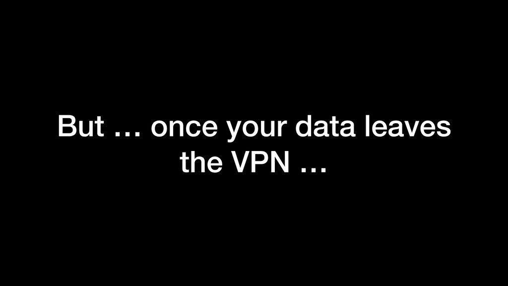 But … once your data leaves the VPN …