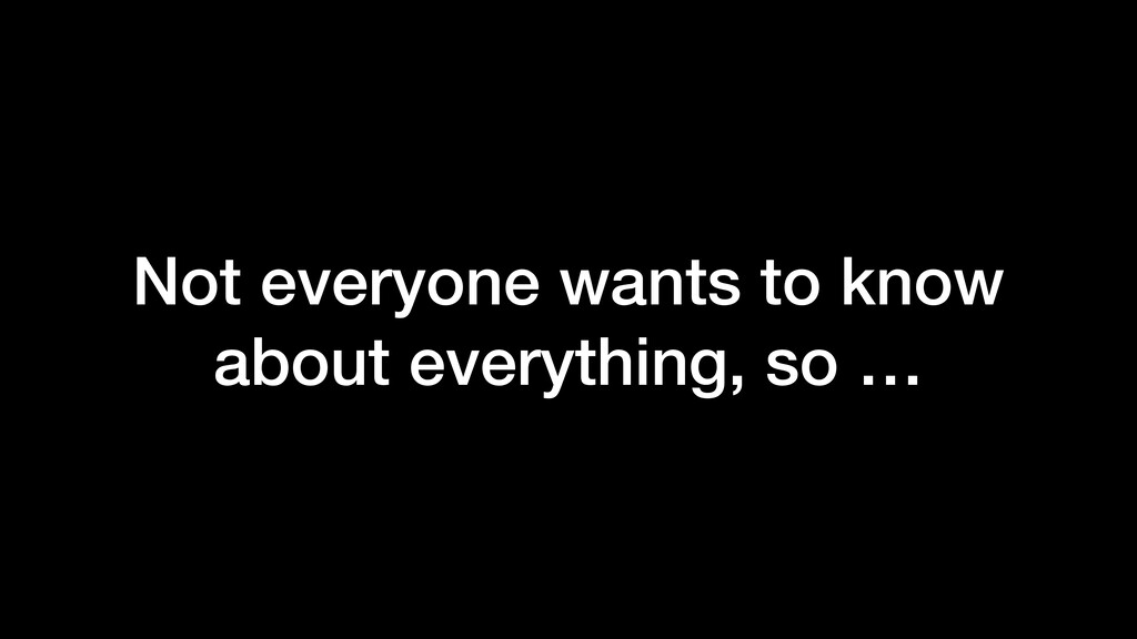 Not everyone wants to know about everything, so...