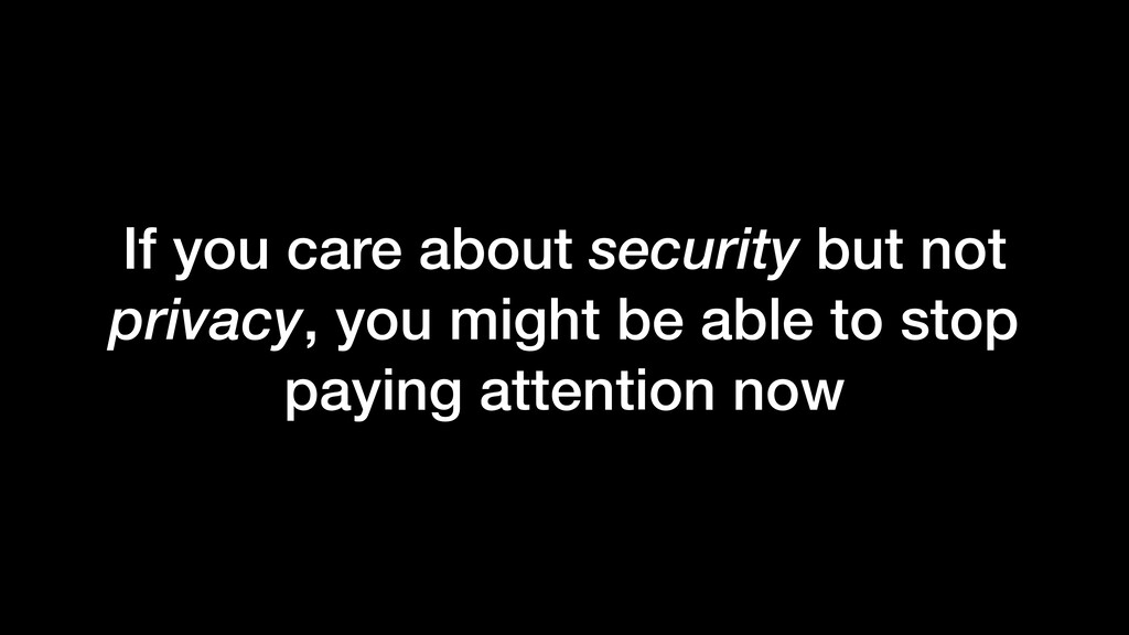 If you care about security but not privacy, you...