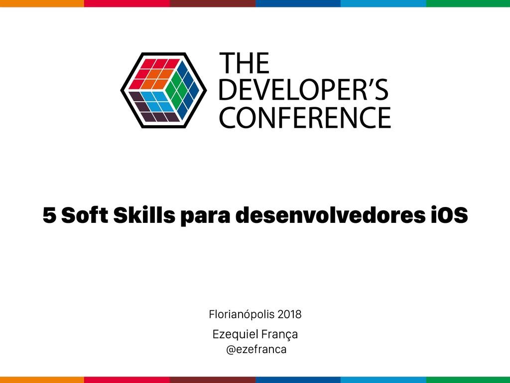 Ezequiel França @ezefranca 5 Soft Skills para d...