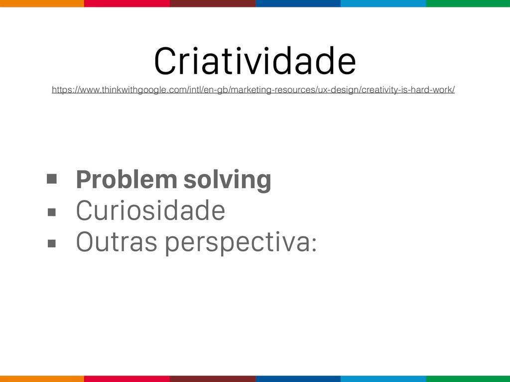 Criatividade ▪ Problem solving ▪ Curiosidade ▪ ...