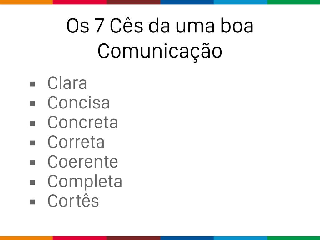 Os 7 Cês da uma boa Comunicação ▪ Clara ▪ Conci...
