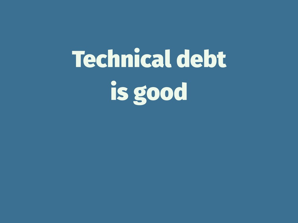 Technical debt is good