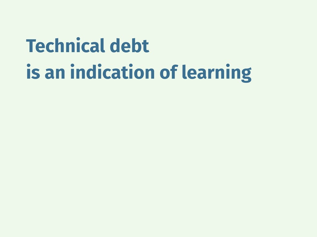 Technical debt is an indication of learning