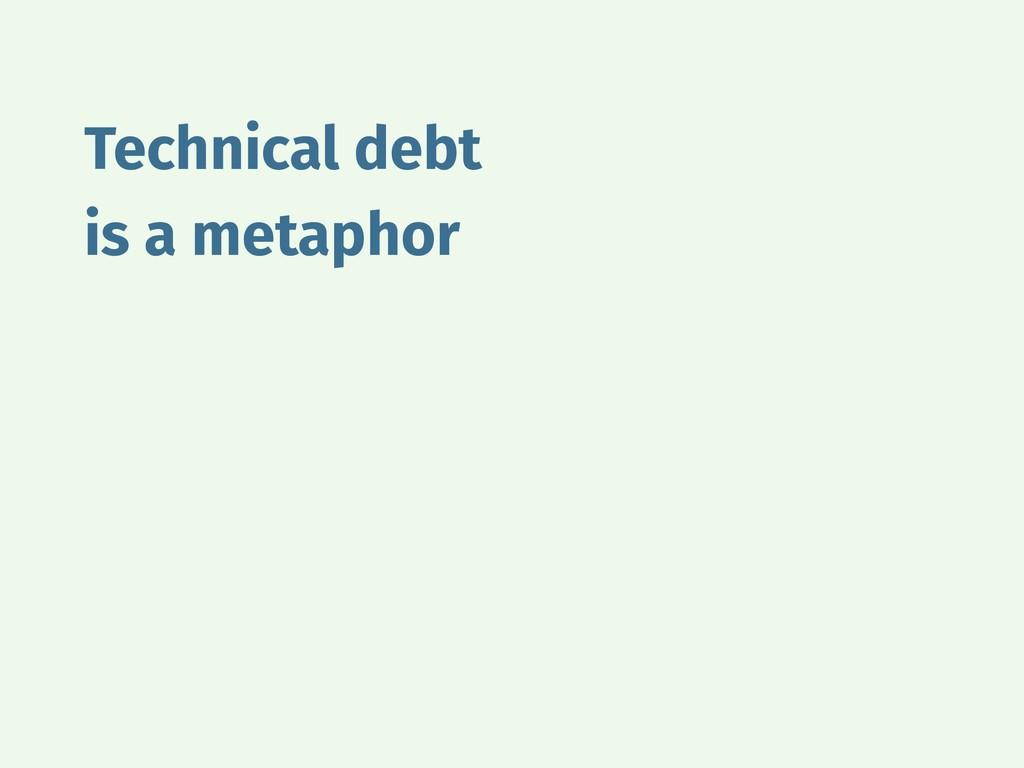 Technical debt is a metaphor
