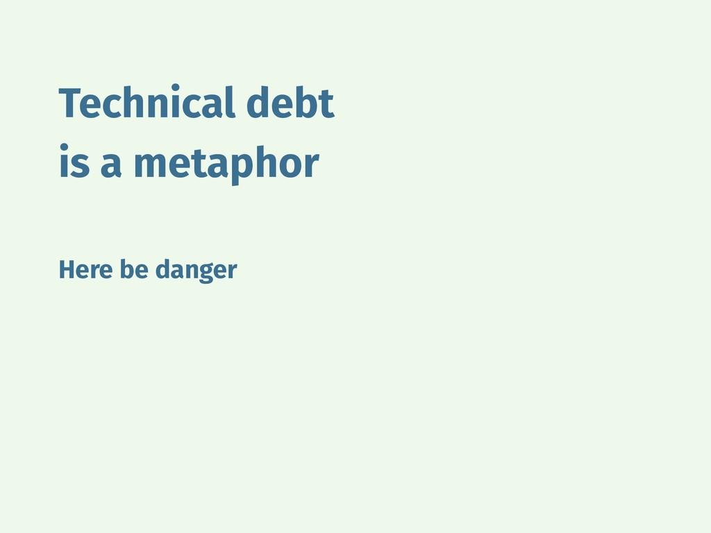 Technical debt is a metaphor Here be danger