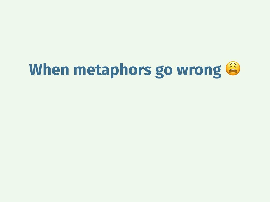 When metaphors go wrong