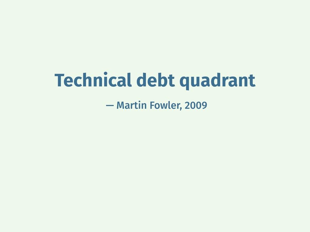 Technical debt quadrant — Martin Fowler, 2009