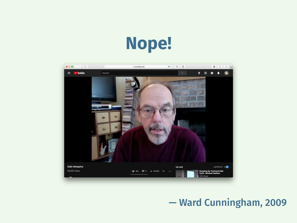 — Ward Cunningham, 2009 Nope!
