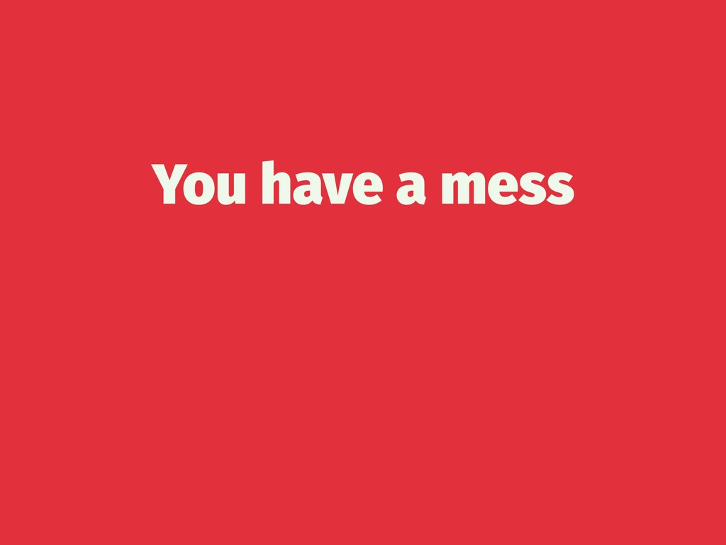 You have a mess