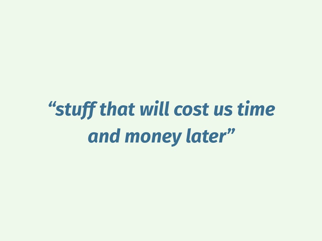 """stuff that will cost us time and money later"""