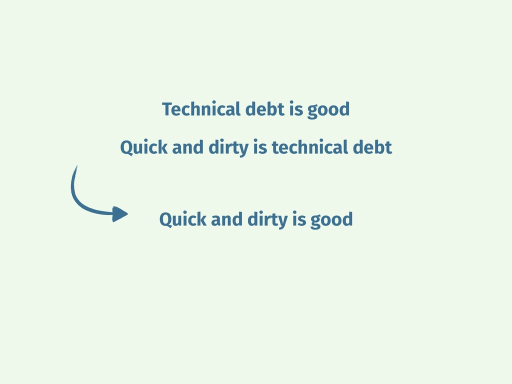 Technical debt is good Quick and dirty is techn...