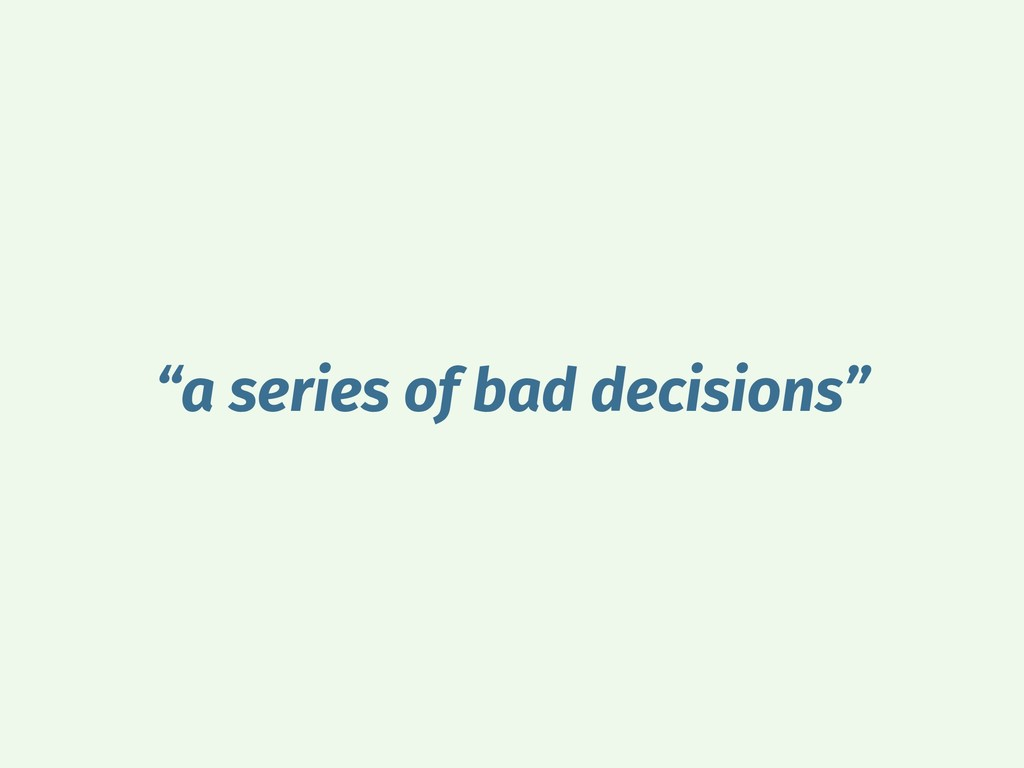 """a series of bad decisions"""