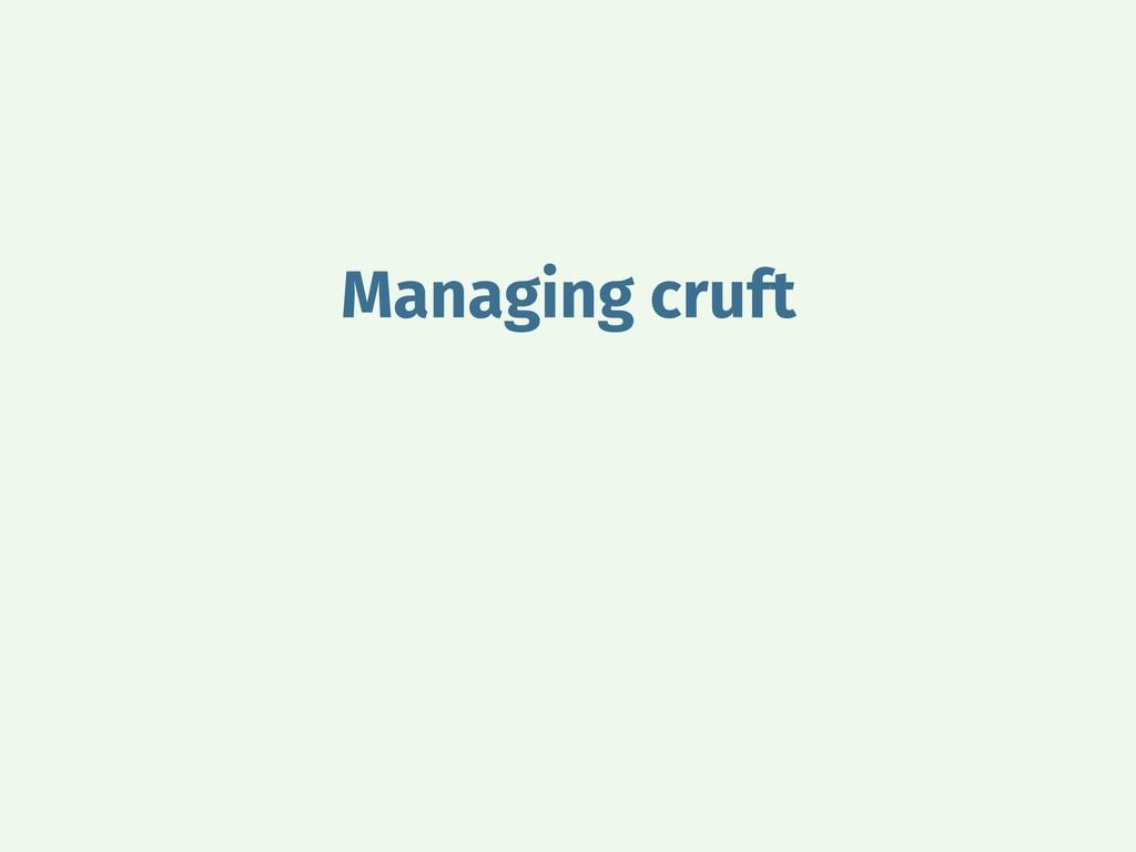 Managing cruft