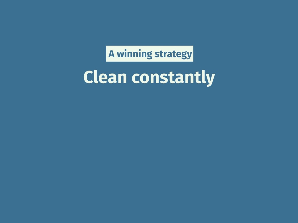 Clean constantly A winning strategy
